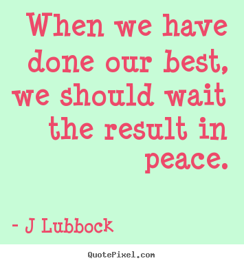 Diy photo quotes about inspirational - When we have done our best, we should wait the result in peace.