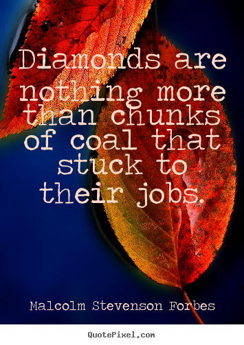 Malcolm Stevenson Forbes pictures sayings - Diamonds are nothing more than chunks of coal that.. - Inspirational quote
