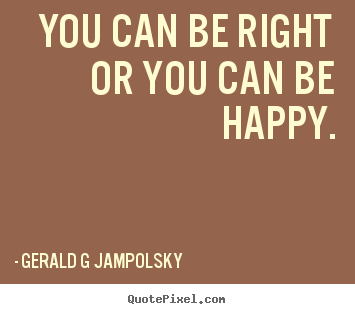 You can be right or you can be happy. Gerald G Jampolsky  inspirational sayings