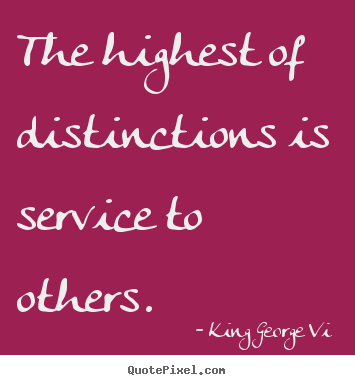 Sayings about inspirational - The highest of distinctions is service to others.