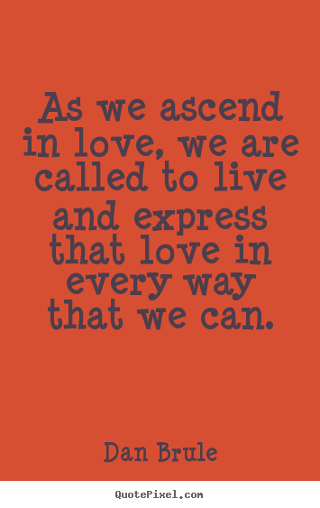 Dan Brule picture quote - As we ascend in love, we are called to live and.. - Inspirational quote