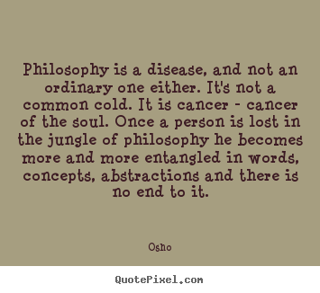 Inspirational quotes - Philosophy is a disease, and not an ordinary one either...