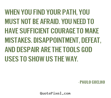 How to make picture quotes about inspirational - When you find your path, you must not be afraid. you need to have sufficient..