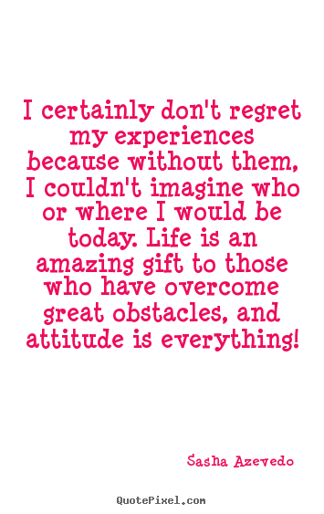 I certainly don't regret my experiences because without them, i couldn't.. Sasha Azevedo greatest inspirational quotes