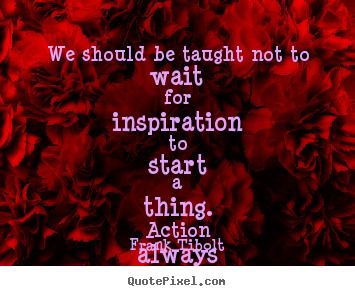 Inspirational quote - We should be taught not to wait for inspiration to start..