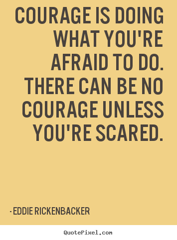 Quote about inspirational - Courage is doing what you're afraid to do. there can be..