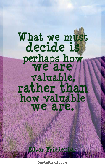 What we must decide is perhaps how we are valuable, rather.. Edgar Friedenbar greatest inspirational quotes