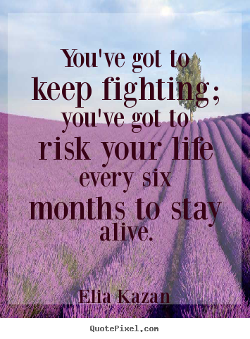 Elia Kazan picture quote - You've got to keep fighting; you've got to risk your life.. - Inspirational quotes