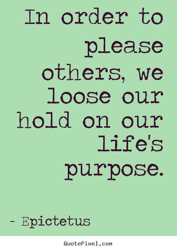 Inspirational quotes - In order to please others, we loose our hold on our life's..