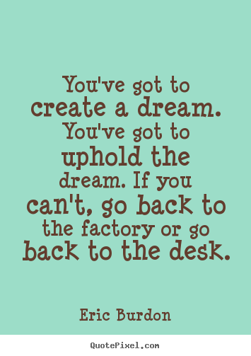 Eric Burdon picture quotes - You've got to create a dream. you've got to.. - Inspirational quote