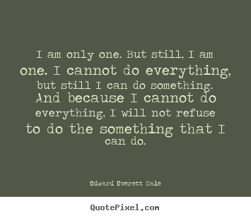 I am only one. but still, i am one. i cannot do everything,.. Edward Everett Hale greatest inspirational quote