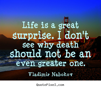 Life is a great surprise. i don't see why death should not be an.. Vladimir Nabokov  inspirational quote