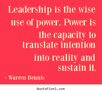 Leadership is the wise use of power. power is the capacity to translate.. Warren Bennis greatest inspirational quote