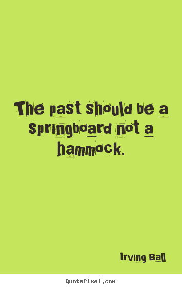 The past should be a springboard not a hammock. Irving Ball  inspirational quote