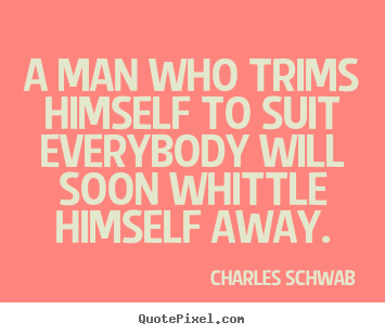 Quotes about inspirational - A man who trims himself to suit everybody will soon whittle..