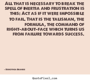 Dorothea Brande poster quote - All that is necessary to break the spell of inertia and frustration.. - Inspirational quotes