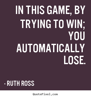 In this game, by trying to win; you automatically lose. Ruth Ross good inspirational quote
