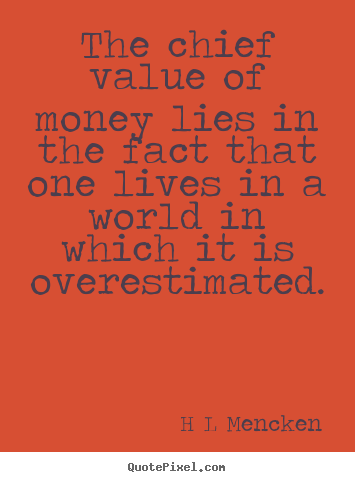 Quotes about inspirational - The chief value of money lies in the fact that one lives in..