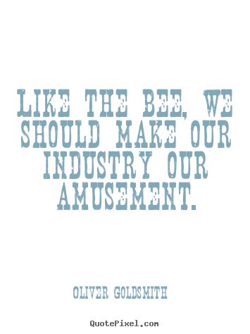 Oliver Goldsmith poster quotes - Like the bee, we should make our industry.. - Inspirational quotes