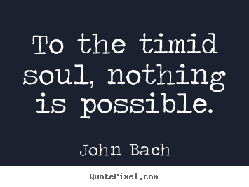Sayings about inspirational - To the timid soul, nothing is possible.