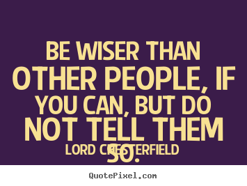 Lord Chesterfield picture quotes - Be wiser than other people, if you can, but do.. - Inspirational sayings