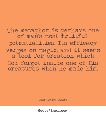 Inspirational sayings - The metaphor is perhaps one of man's most fruitful potentialities...
