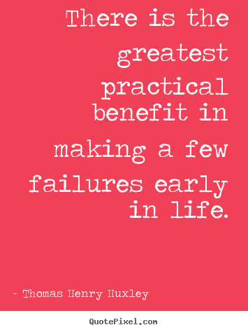 There is the greatest practical benefit in making a few failures.. Thomas Henry Huxley greatest inspirational sayings