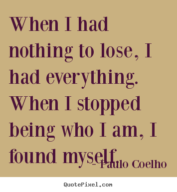 When i had nothing to lose, i had everything. when i.. Paulo Coelho popular inspirational quotes