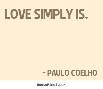 Quote about inspirational - Love simply is.
