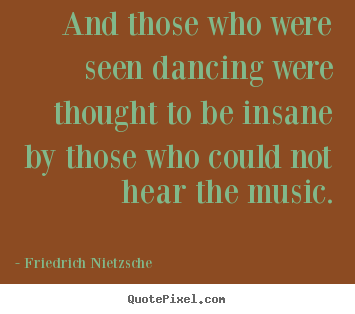 Friedrich Nietzsche picture quotes - And those who were seen dancing were thought to be insane by those who.. - Inspirational sayings