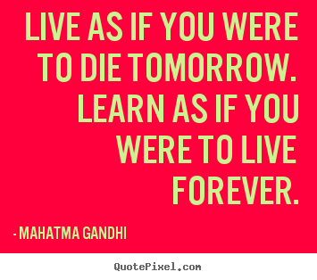 Live as if you were to die tomorrow. learn as if you were to live.. Mahatma Gandhi best inspirational sayings