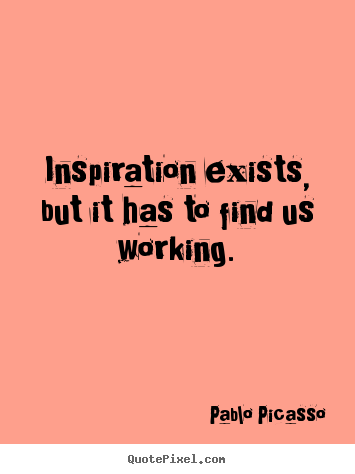 Quotes about inspirational - Inspiration exists, but it has to find us..