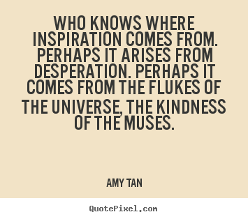 Quotes about inspirational - Who knows where inspiration comes from. perhaps..