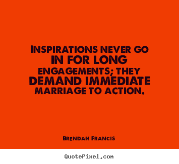 Inspirations never go in for long engagements; they demand.. Brendan Francis popular inspirational quotes