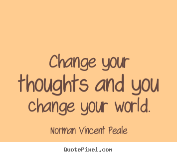 Diy picture sayings about inspirational - Change your thoughts and you change your world.