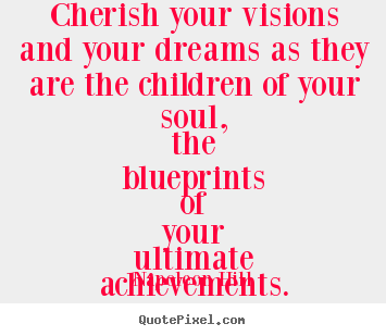 Cherish your visions and your dreams as they are the children of your.. Napoleon Hill great inspirational quotes