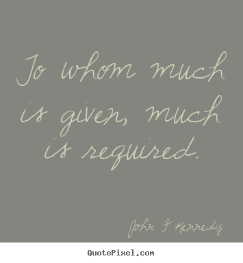 To whom much is given, much is required. John F Kennedy  inspirational quote