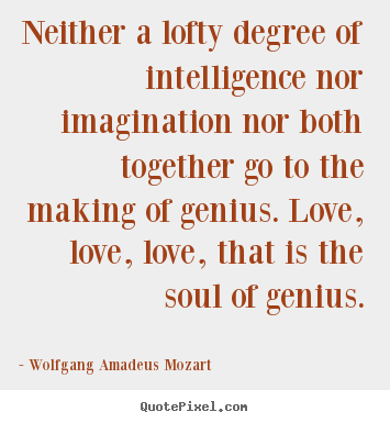 Wolfgang Amadeus Mozart picture quote - Neither a lofty degree of intelligence nor imagination nor both.. - Inspirational quotes