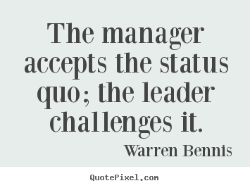 The manager accepts the status quo; the leader challenges.. Warren Bennis good inspirational quotes