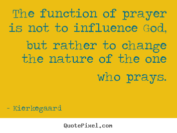 Kierkegaard picture quotes - The function of prayer is not to influence.. - Inspirational quote