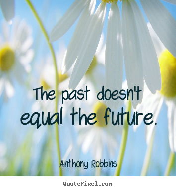 The past doesn't equal the future. Anthony Robbins good inspirational quotes