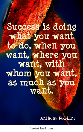 Success is doing what you want to do, when you want, where.. Anthony Robbins popular inspirational quotes