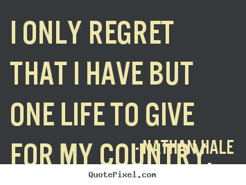 Quote about inspirational - I only regret that i have but one life to give for my country.