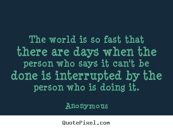 Anonymous picture quotes - The world is so fast that there are days when the person who says it.. - Inspirational quote