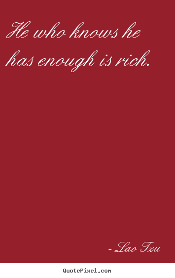 Lao Tzu picture sayings - He who knows he has enough is rich. - Inspirational quote