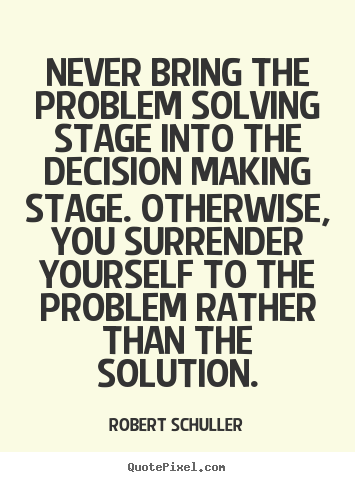 Create picture quotes about inspirational - Never bring the problem solving stage into the decision..