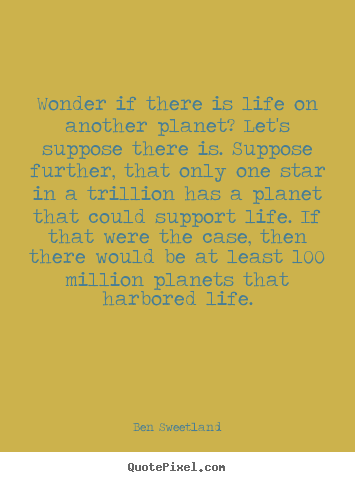 Ben Sweetland image quote - Wonder if there is life on another planet? let's suppose there.. - Inspirational quote