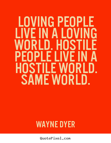 Loving people live in a loving world. hostile people live in a hostile.. Wayne Dyer popular inspirational quotes