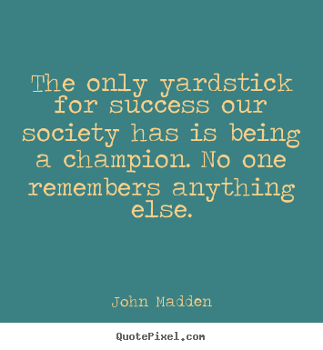 Inspirational quotes - The only yardstick for success our society has is being a champion...