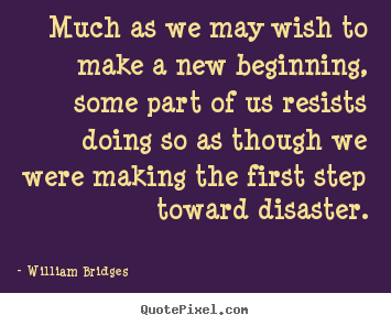 William Bridges picture quotes - Much as we may wish to make a new beginning,.. - Inspirational quote